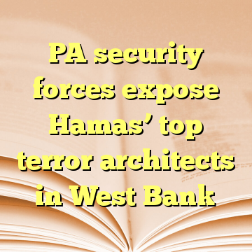 PA security forces expose Hamas' top terror architects in West Bank