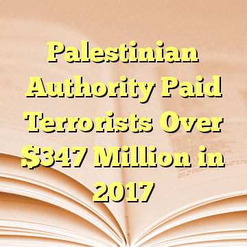 Palestinian Authority Paid Terrorists Over $347 Million in 2017