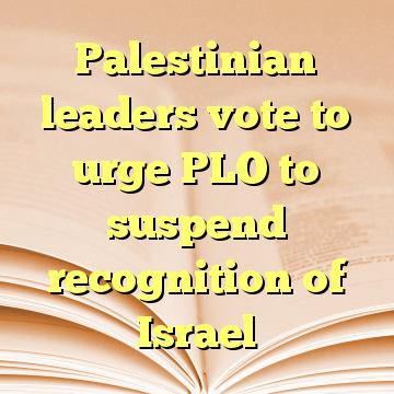 Palestinian leaders vote to urge PLO to suspend recognition of Israel