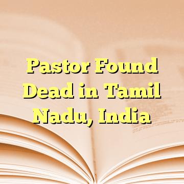 Pastor Found Dead in Tamil Nadu, India