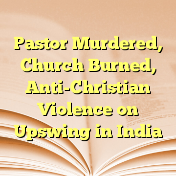 Pastor Murdered, Church Burned, Anti-Christian Violence on Upswing in India