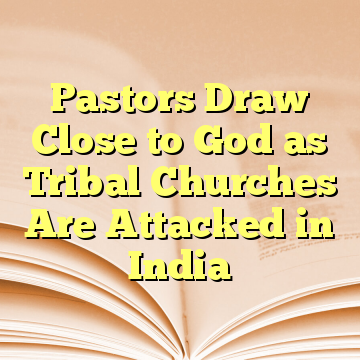 Pastors Draw Close to God as Tribal Churches Are Attacked in India