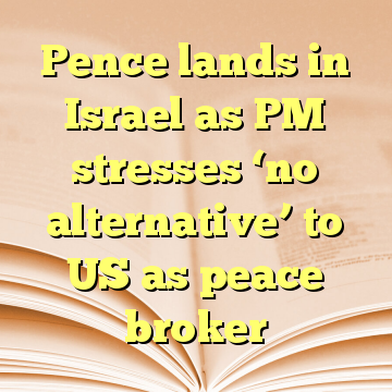 Pence lands in Israel as PM stresses 'no alternative' to US as peace broker