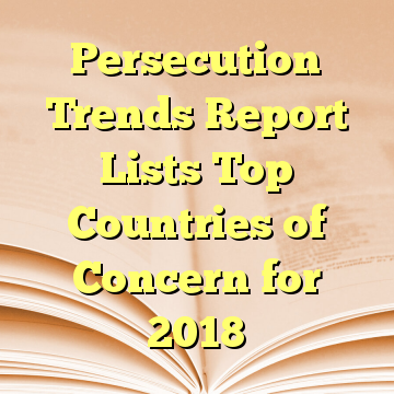 Persecution Trends Report Lists Top Countries of Concern for 2018