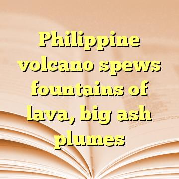 Philippine volcano spews fountains of lava, big ash plumes
