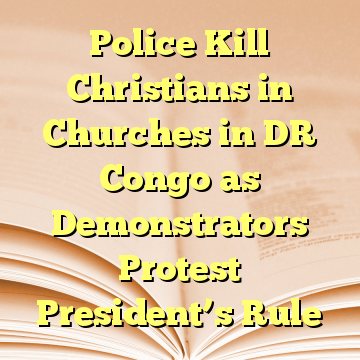 Police Kill Christians in Churches in DR Congo as Demonstrators Protest President's Rule