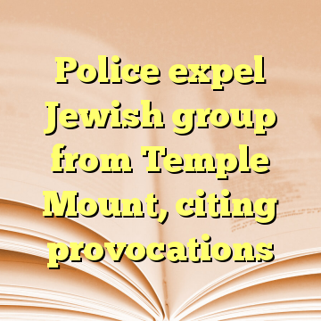Police expel Jewish group from Temple Mount, citing provocations