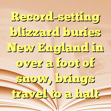 Record-setting blizzard buries New England in over a foot of snow, brings travel to a halt