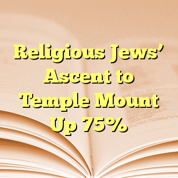 Religious Jews' Ascent to Temple Mount Up 75%