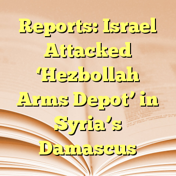 Reports: Israel Attacked 'Hezbollah Arms Depot' in Syria's Damascus