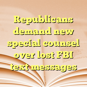 Republicans demand new special counsel over lost FBI text messages
