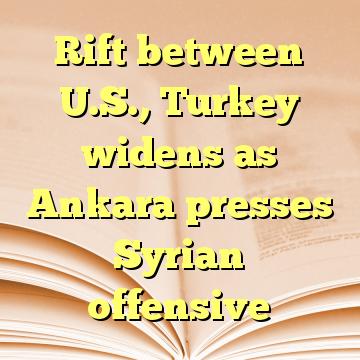 Rift between U.S., Turkey widens as Ankara presses Syrian offensive