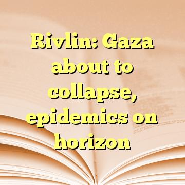 Rivlin: Gaza about to collapse, epidemics on horizon