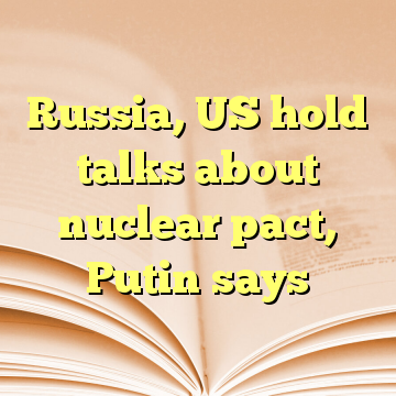 Russia, US hold talks about nuclear pact, Putin says