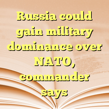 Russia could gain military dominance over NATO, commander says