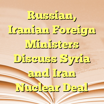 Russian, Iranian Foreign Ministers Discuss Syria and Iran Nuclear Deal