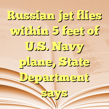 Russian jet flies within 5 feet of U.S. Navy plane, State Department says
