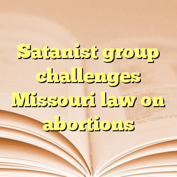 Satanist group challenges Missouri law on abortions
