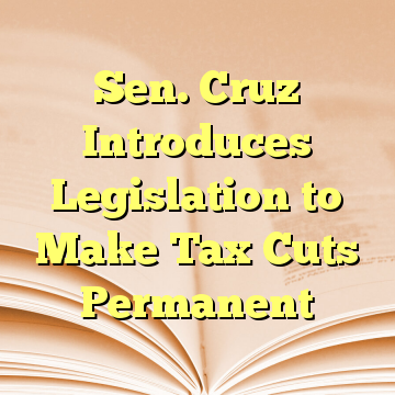 Sen. Cruz Introduces Legislation to Make Tax Cuts Permanent