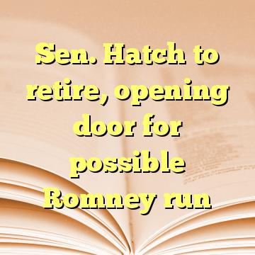 Sen. Hatch to retire, opening door for possible Romney run