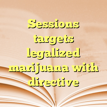 Sessions targets legalized marijuana with directive