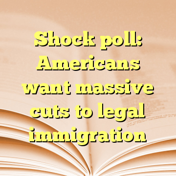 Shock poll: Americans want massive cuts to legal immigration