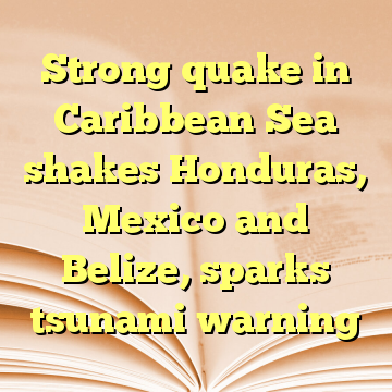 Strong quake in Caribbean Sea shakes Honduras, Mexico and Belize, sparks tsunami warning