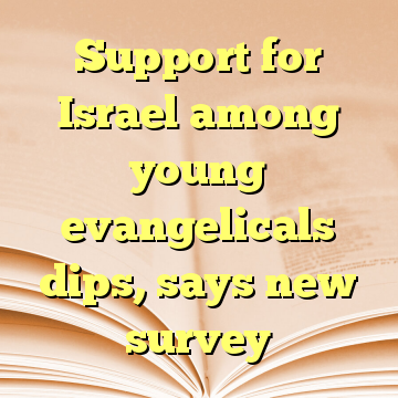Support for Israel among young evangelicals dips, says new survey