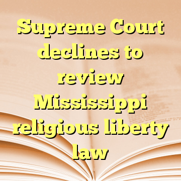 Supreme Court declines to review Mississippi religious liberty law