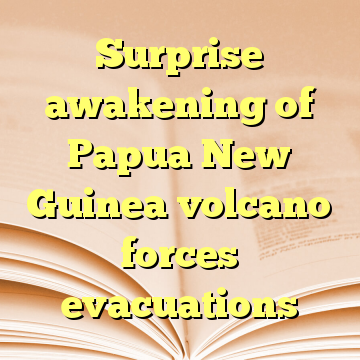 Surprise awakening of Papua New Guinea volcano forces evacuations