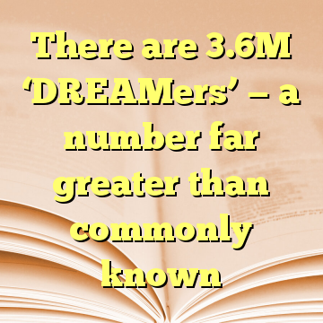There are 3.6M 'DREAMers' — a number far greater than commonly known