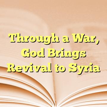 Through a War, God Brings Revival to Syria