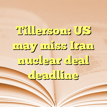 Tillerson: US may miss Iran nuclear deal deadline
