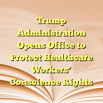 Trump Administration Opens Office to Protect Healthcare Workers' Conscience Rights