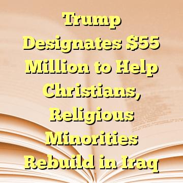 Trump Designates $55 Million to Help Christians, Religious Minorities Rebuild in Iraq
