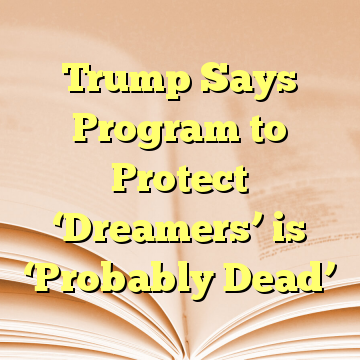 Trump Says Program to Protect 'Dreamers' is 'Probably Dead'