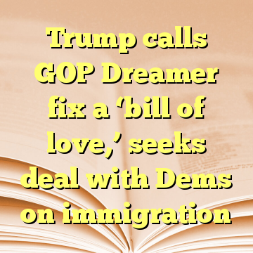 Trump calls GOP Dreamer fix a 'bill of love,' seeks deal with Dems on immigration