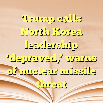 Trump calls North Korea leadership 'depraved,' warns of nuclear missile threat
