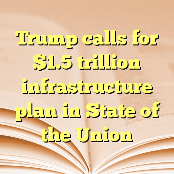Trump calls for $1.5 trillion infrastructure plan in State of the Union