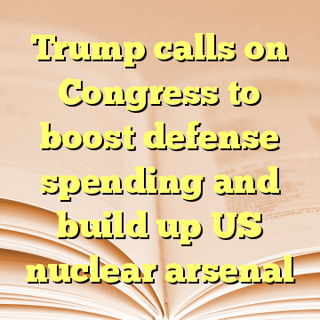 Trump calls on Congress to boost defense spending and build up US nuclear arsenal