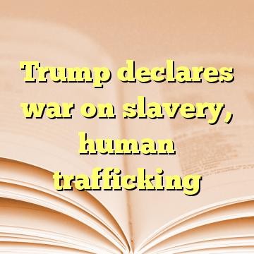 Trump declares war on slavery, human trafficking