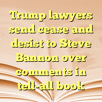 Trump lawyers send cease and desist to Steve Bannon over comments in tell-all book