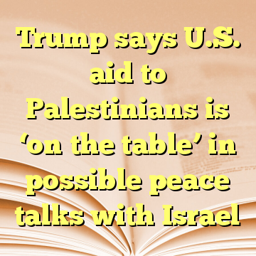 Trump says U.S. aid to Palestinians is 'on the table' in possible peace talks with Israel