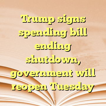 Trump signs spending bill ending shutdown, government will reopen Tuesday