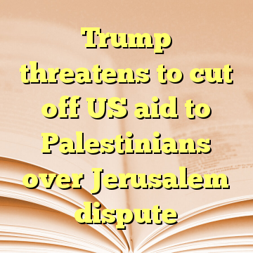 Trump threatens to cut off US aid to Palestinians over Jerusalem dispute
