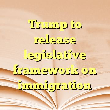 Trump to release legislative framework on immigration