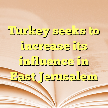 Turkey seeks to increase its influence in East Jerusalem