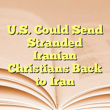U.S. Could Send Stranded Iranian Christians Back to Iran