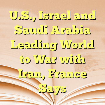U.S., Israel and Saudi Arabia Leading World to War with Iran, France Says