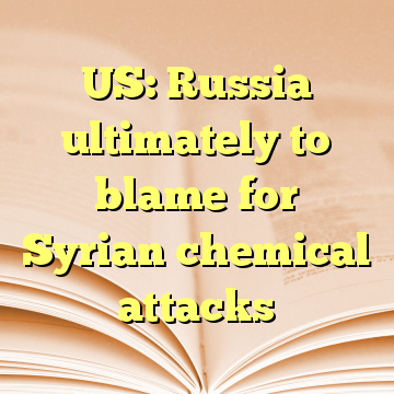 US: Russia ultimately to blame for Syrian chemical attacks